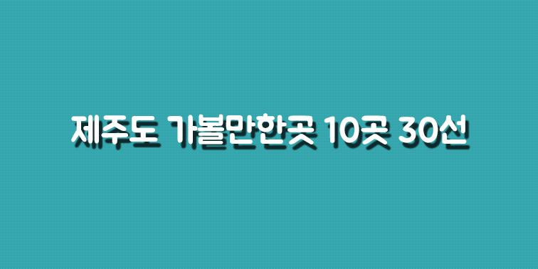 제주도 가볼만한곳 10곳 30선 여행지 『제주도in』